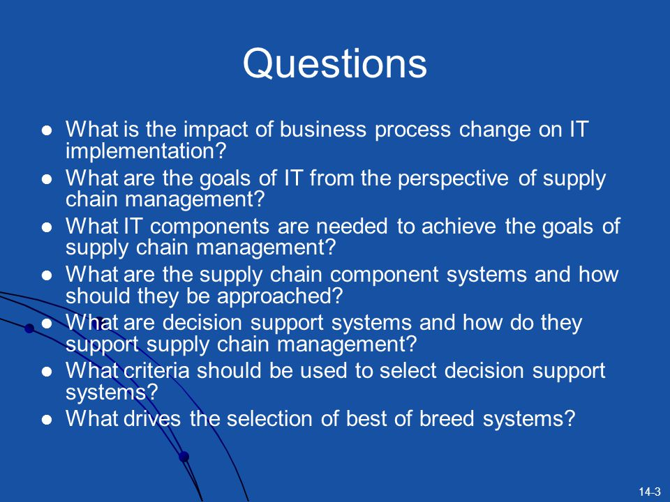 14-3 Questions What is the impact of business process change on IT implementation? What are the goals of IT from the perspective of supply chain manag