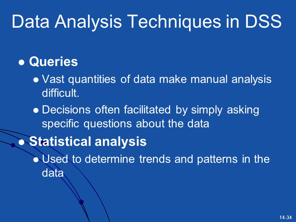 14-34 Data Analysis Techniques in DSS Queries Vast quantities of data make manual analysis difficult. Decisions often facilitated by simply asking spe