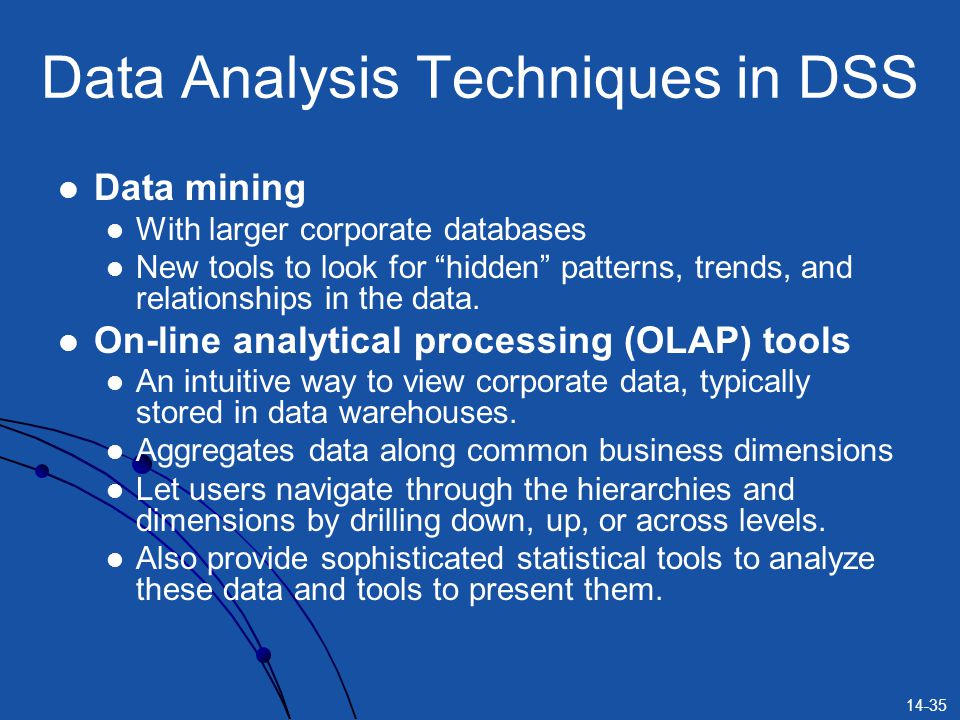 "14-35 Data Analysis Techniques in DSS Data mining With larger corporate databases New tools to look for ""hidden"" patterns, trends, and relationships i"
