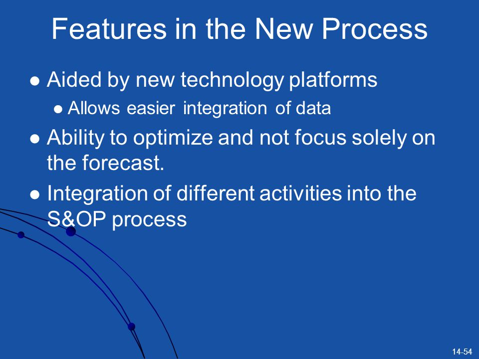 14-54 Features in the New Process Aided by new technology platforms Allows easier integration of data Ability to optimize and not focus solely on the