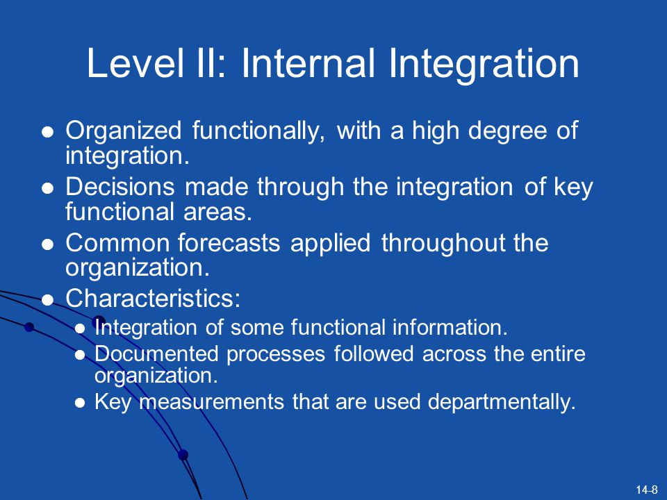14-8 Level II: Internal Integration Organized functionally, with a high degree of integration. Decisions made through the integration of key functiona