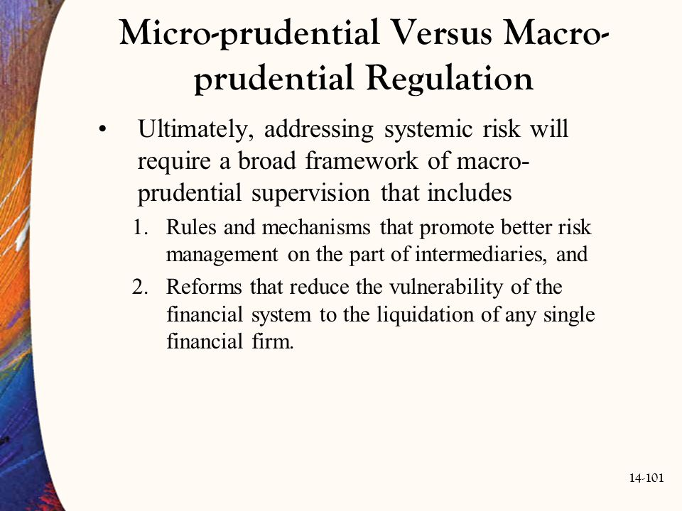 14-101 Micro-prudential Versus Macro- prudential Regulation Ultimately, addressing systemic risk will require a broad framework of macro- prudential s