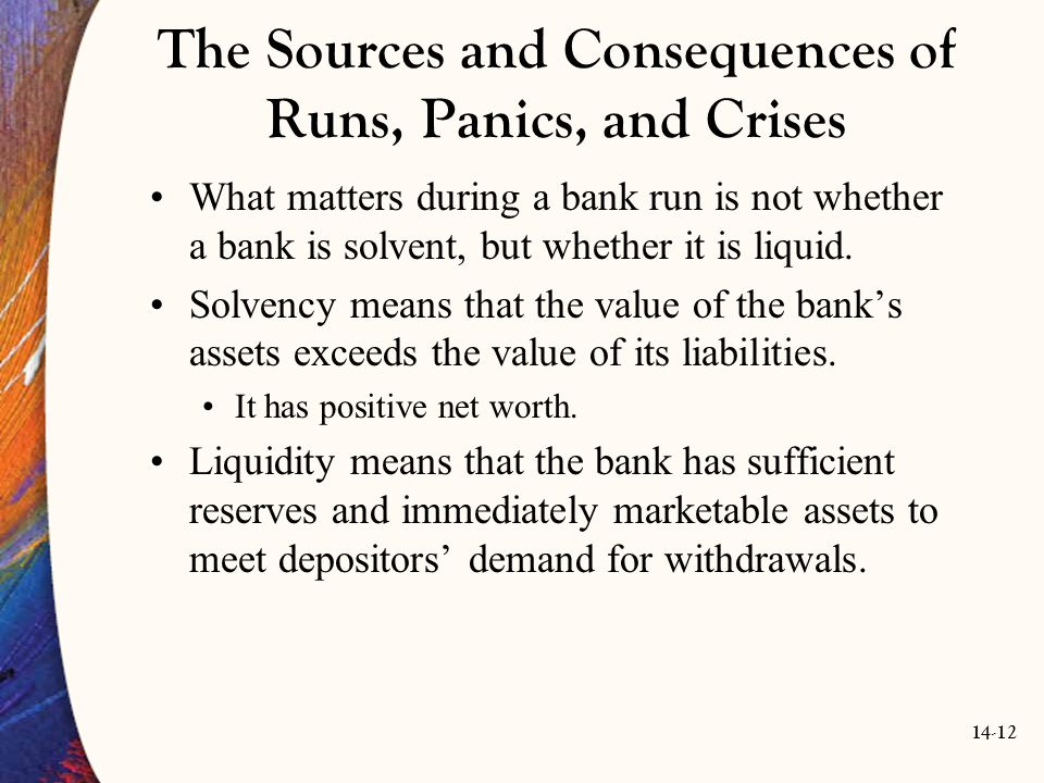 14-12 The Sources and Consequences of Runs, Panics, and Crises What matters during a bank run is not whether a bank is solvent, but whether it is liqu