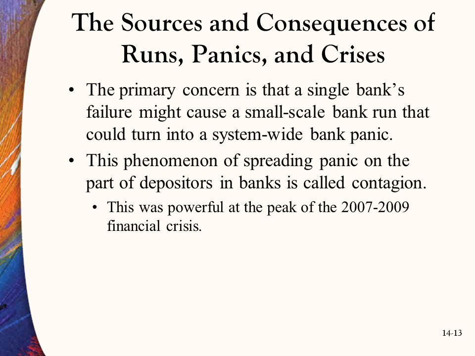 14-13 The Sources and Consequences of Runs, Panics, and Crises The primary concern is that a single bank's failure might cause a small-scale bank run