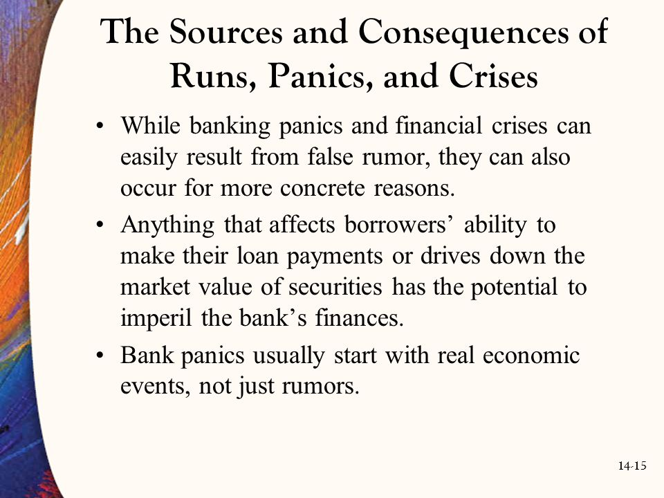 14-15 The Sources and Consequences of Runs, Panics, and Crises While banking panics and financial crises can easily result from false rumor, they can