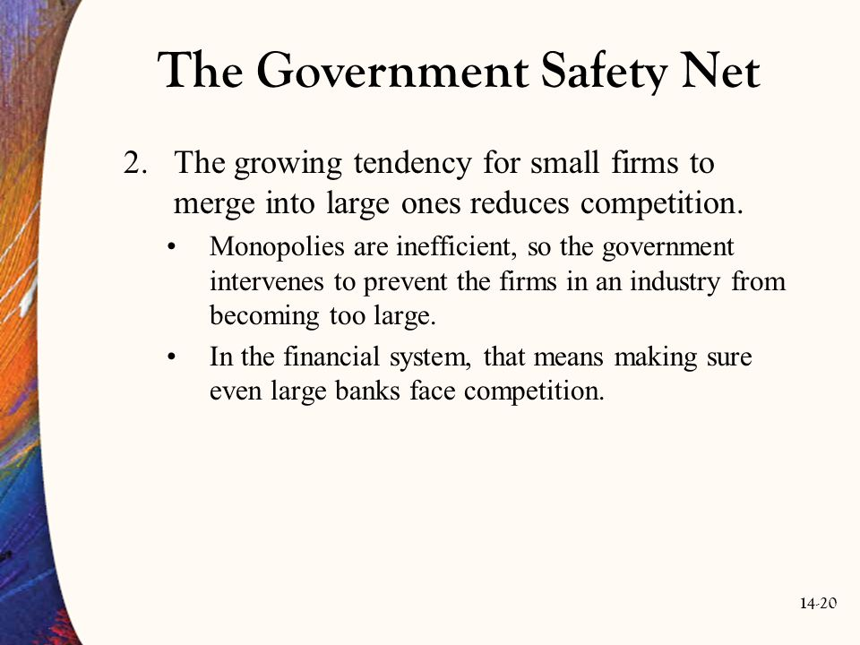 14-20 The Government Safety Net 2.The growing tendency for small firms to merge into large ones reduces competition. Monopolies are inefficient, so th