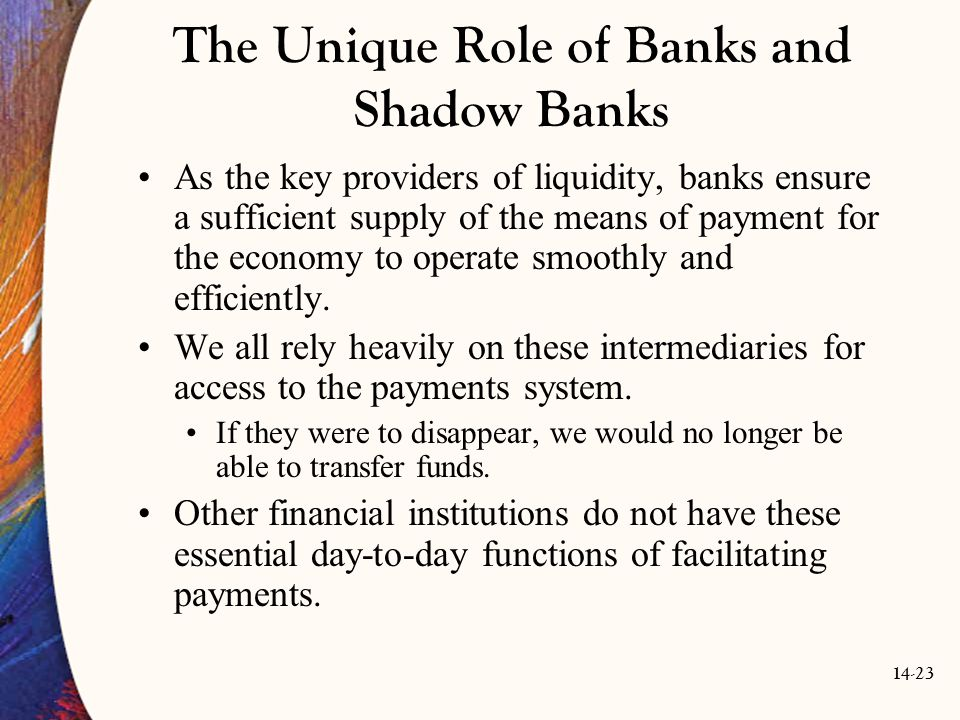 14-23 The Unique Role of Banks and Shadow Banks As the key providers of liquidity, banks ensure a sufficient supply of the means of payment for the ec