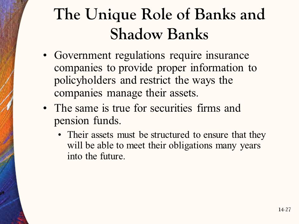 14-27 The Unique Role of Banks and Shadow Banks Government regulations require insurance companies to provide proper information to policyholders and