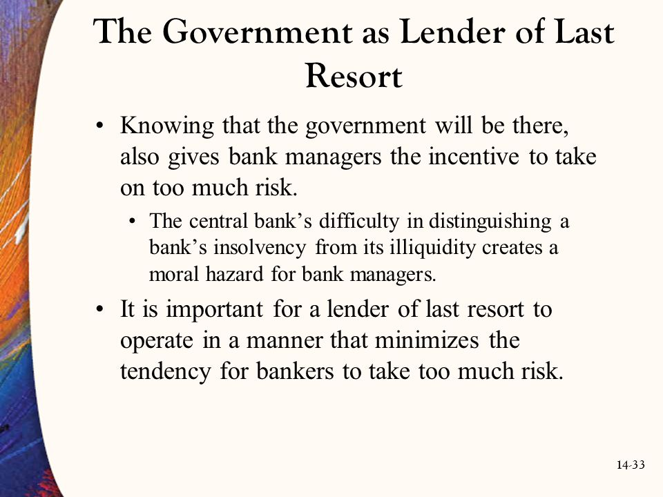 14-33 The Government as Lender of Last Resort Knowing that the government will be there, also gives bank managers the incentive to take on too much ri