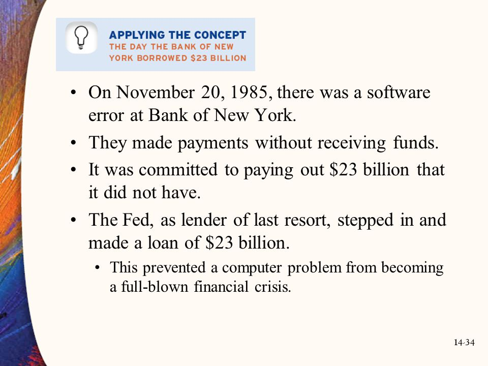14-34 On November 20, 1985, there was a software error at Bank of New York. They made payments without receiving funds. It was committed to paying out