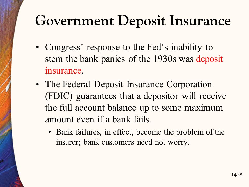 14-38 Government Deposit Insurance Congress' response to the Fed's inability to stem the bank panics of the 1930s was deposit insurance. The Federal D