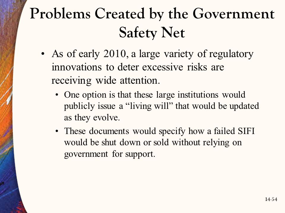 14-54 Problems Created by the Government Safety Net As of early 2010, a large variety of regulatory innovations to deter excessive risks are receiving