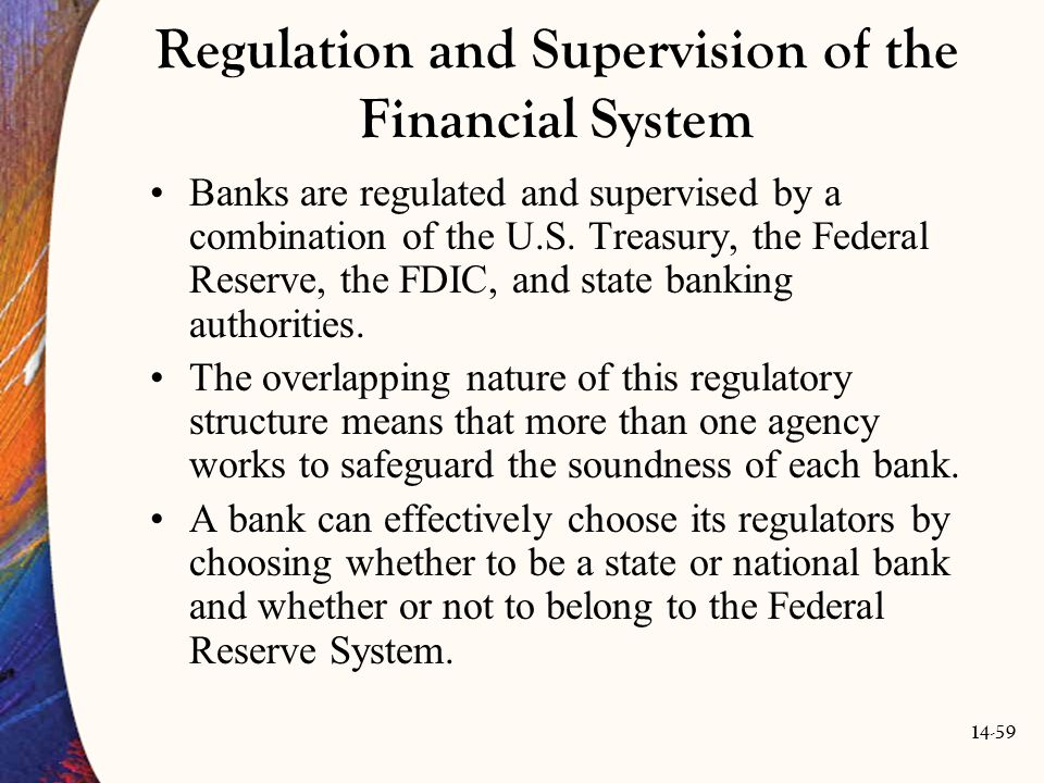 14-59 Regulation and Supervision of the Financial System Banks are regulated and supervised by a combination of the U.S. Treasury, the Federal Reserve