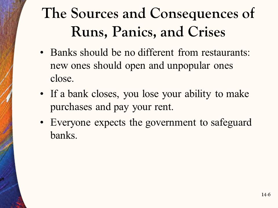 14-7 The Sources and Consequences of Runs, Panics, and Crises Banks' fragility arises from the fact that they provide liquidity to depositors.