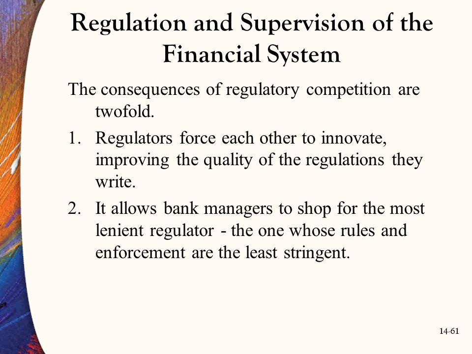 14-61 Regulation and Supervision of the Financial System The consequences of regulatory competition are twofold. 1.Regulators force each other to inno