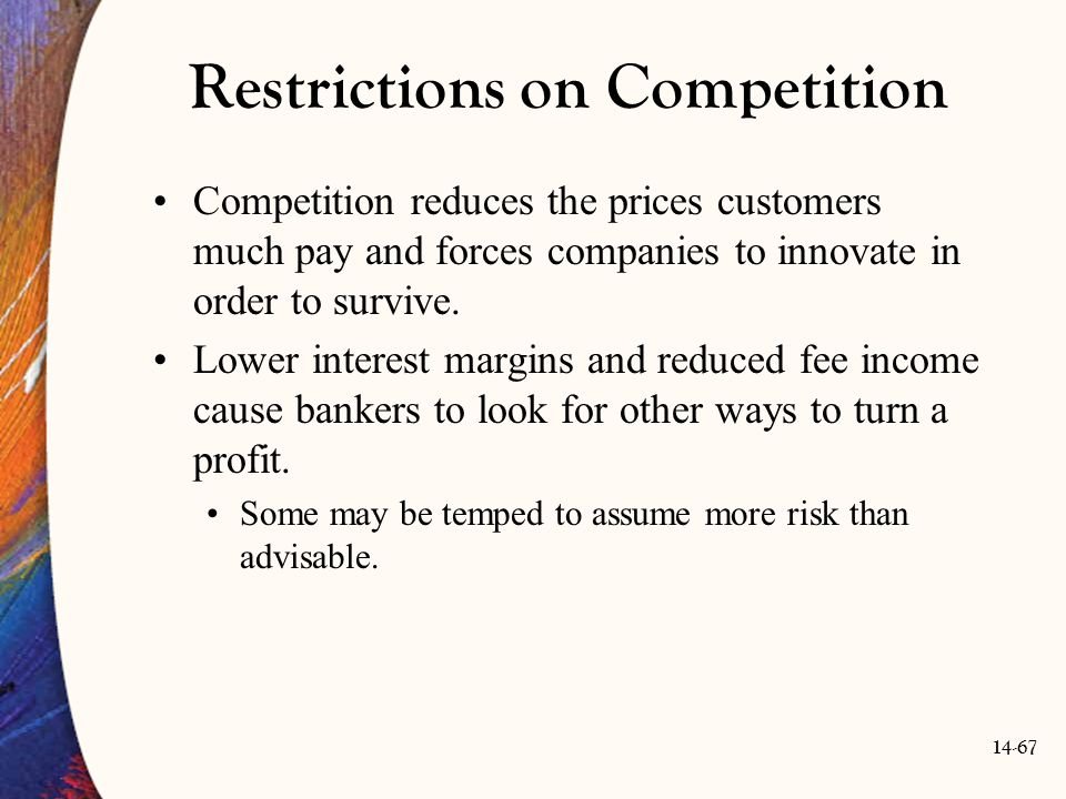 14-67 Restrictions on Competition Competition reduces the prices customers much pay and forces companies to innovate in order to survive. Lower intere
