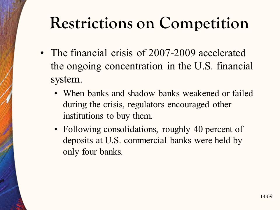 14-69 Restrictions on Competition The financial crisis of 2007-2009 accelerated the ongoing concentration in the U.S. financial system. When banks and