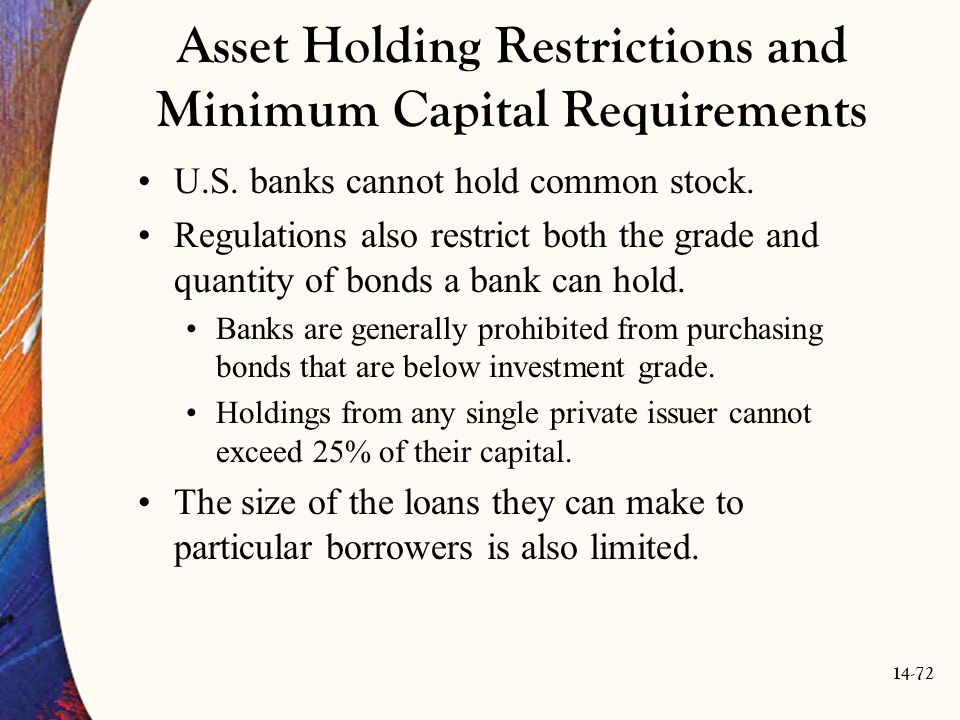 14-72 Asset Holding Restrictions and Minimum Capital Requirements U.S. banks cannot hold common stock. Regulations also restrict both the grade and qu