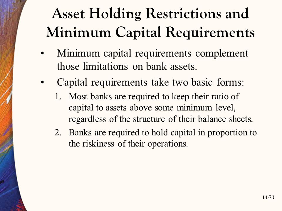 14-73 Asset Holding Restrictions and Minimum Capital Requirements Minimum capital requirements complement those limitations on bank assets. Capital re