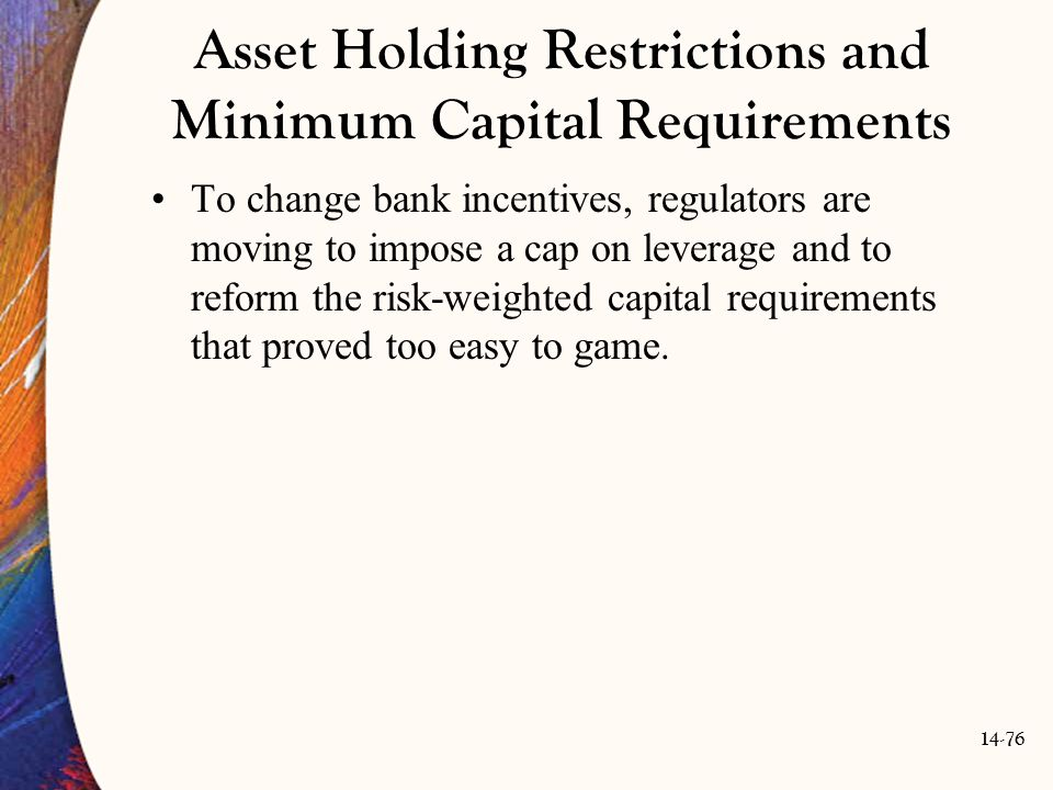 14-76 Asset Holding Restrictions and Minimum Capital Requirements To change bank incentives, regulators are moving to impose a cap on leverage and to