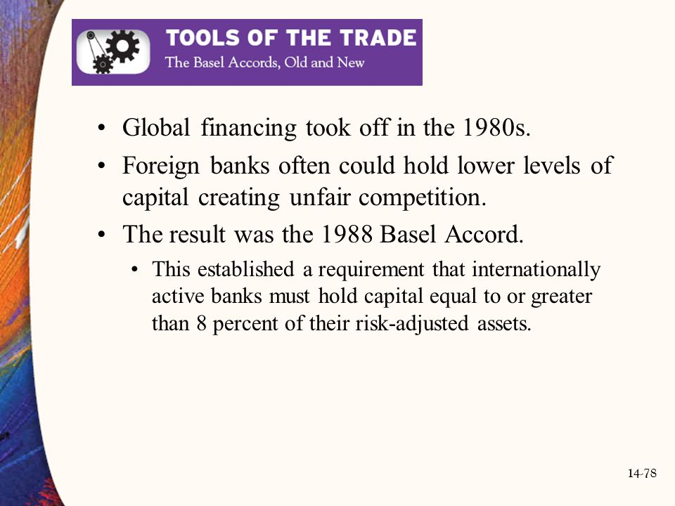 14-78 Global financing took off in the 1980s. Foreign banks often could hold lower levels of capital creating unfair competition. The result was the 1