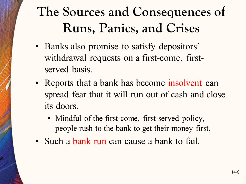 14-9 The Sources and Consequences of Runs, Panics, and Crises No bank is immune to the loss of depositors' confidence just because it is profitable and sound.