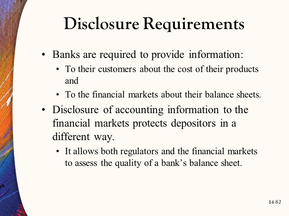 14-82 Disclosure Requirements Banks are required to provide information: To their customers about the cost of their products and To the financial mark