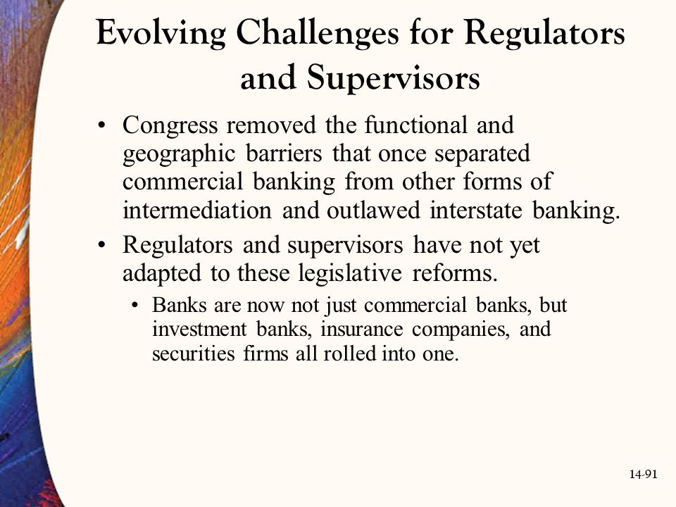 14-91 Evolving Challenges for Regulators and Supervisors Congress removed the functional and geographic barriers that once separated commercial bankin