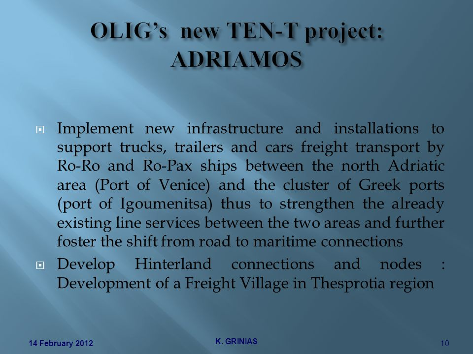  Implement new infrastructure and installations to support trucks, trailers and cars freight transport by Ro-Ro and Ro-Pax ships between the north Adriatic area (Port of Venice) and the cluster of Greek ports (port of Igoumenitsa) thus to strengthen the already existing line services between the two areas and further foster the shift from road to maritime connections  Develop Hinterland connections and nodes : Development of a Freight Village in Thesprotia region K.