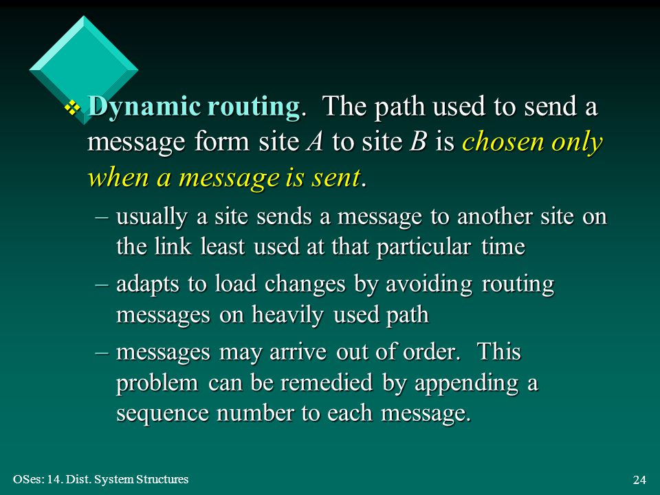 OSes: 14. Dist. System Structures 24 v Dynamic routing. The path used to send a message form site A to site B is chosen only when a message is sent. –