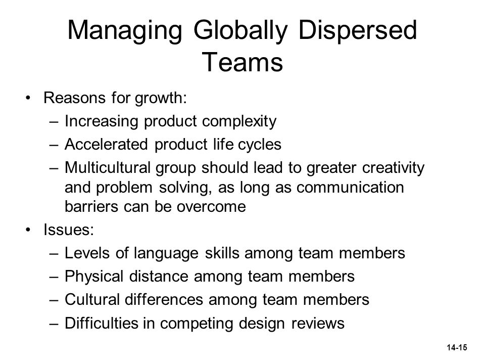Managing Globally Dispersed Teams Reasons for growth: –Increasing product complexity –Accelerated product life cycles –Multicultural group should lead