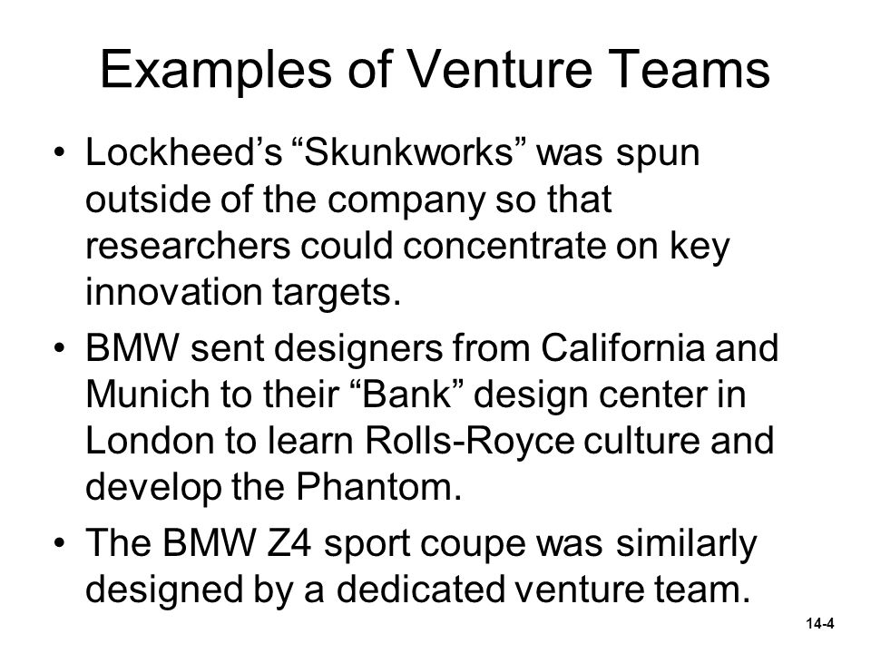"Examples of Venture Teams Lockheed's ""Skunkworks"" was spun outside of the company so that researchers could concentrate on key innovation targets. BMW"