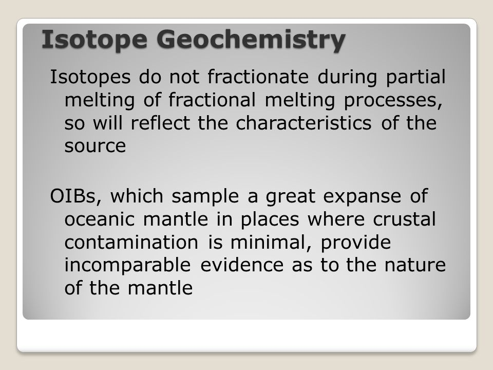 Isotope Geochemistry Isotopes do not fractionate during partial melting of fractional melting processes, so will reflect the characteristics of the so