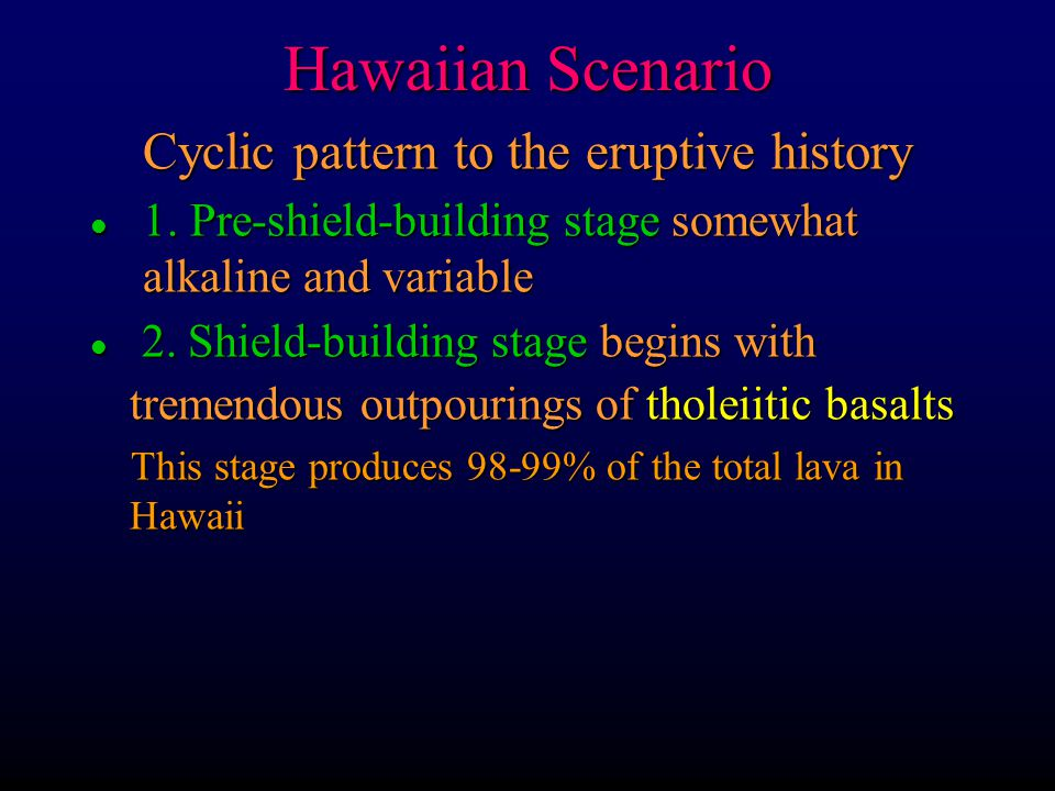 Hawaiian Scenario Cyclic pattern to the eruptive history l 1. Pre-shield-building stage somewhat alkaline and variable l 2. Shield-building stage begi