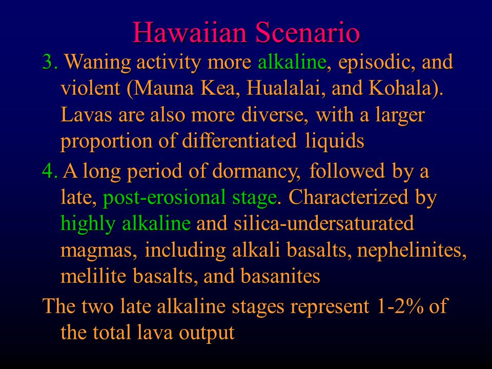 Hawaiian Scenario 3. Waning activity more alkaline, episodic, and violent (Mauna Kea, Hualalai, and Kohala). Lavas are also more diverse, with a large