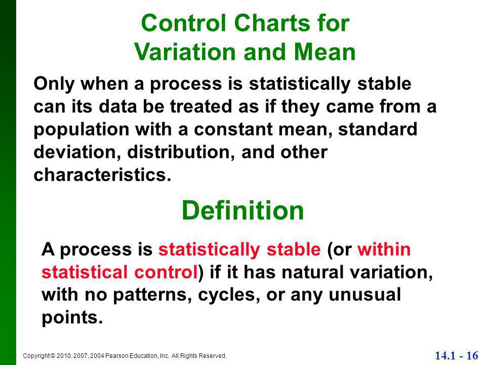 Copyright © 2010, 2007, 2004 Pearson Education, Inc. All Rights Reserved. 14.1 - 16 Definition A process is statistically stable (or within statistica
