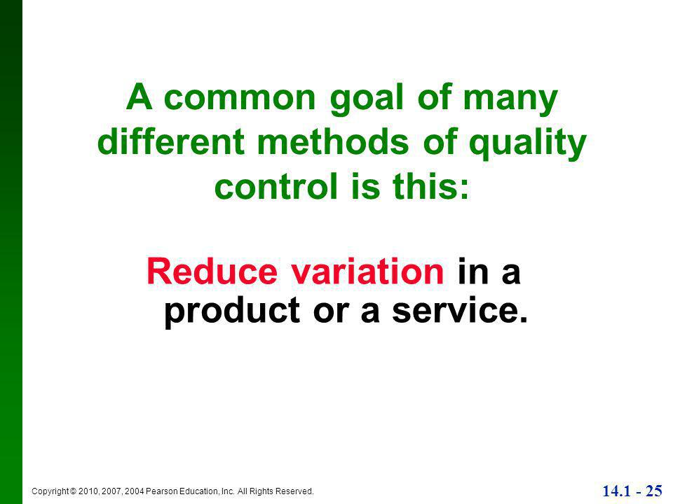 Copyright © 2010, 2007, 2004 Pearson Education, Inc. All Rights Reserved. 14.1 - 25 A common goal of many different methods of quality control is this
