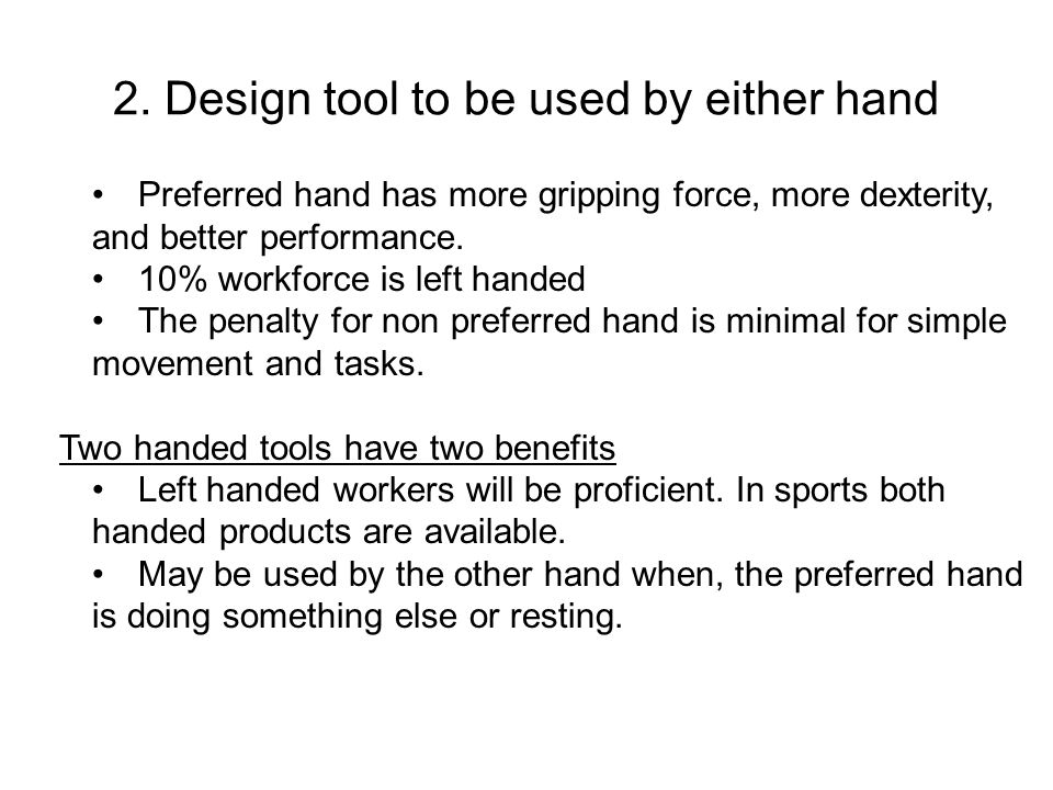 2. Design tool to be used by either hand Preferred hand has more gripping force, more dexterity, and better performance. 10% workforce is left handed