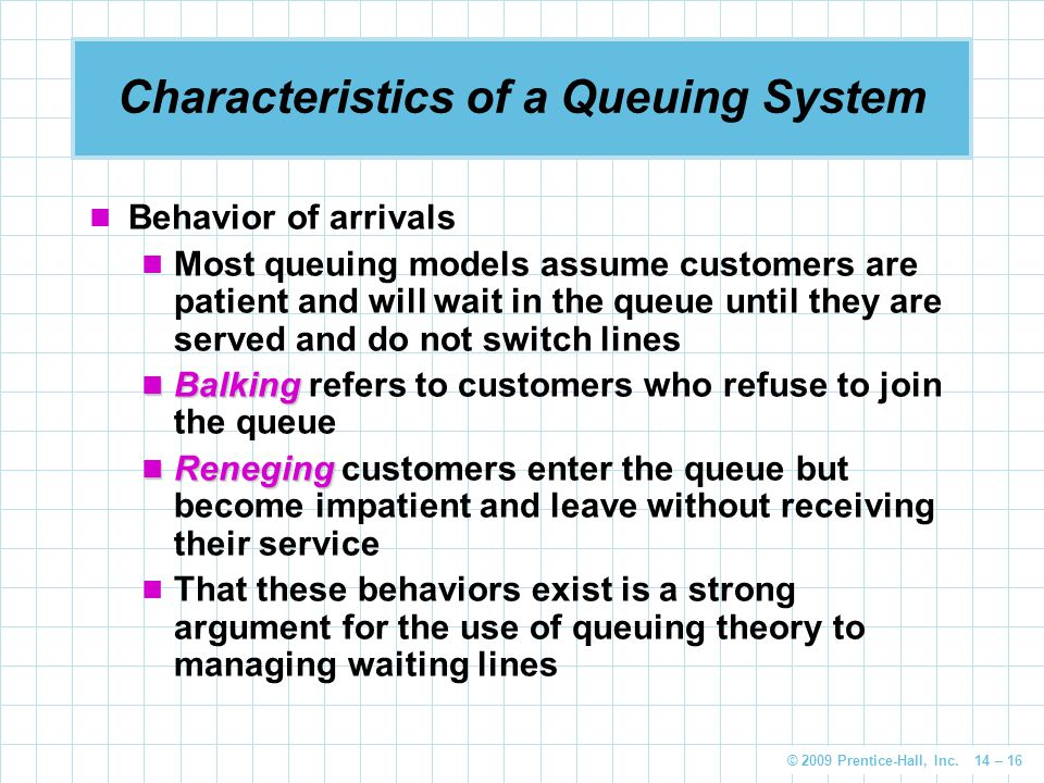 © 2009 Prentice-Hall, Inc. 14 – 16 Characteristics of a Queuing System Behavior of arrivals Most queuing models assume customers are patient and will