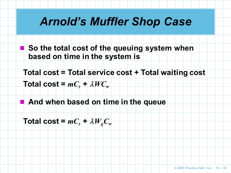© 2009 Prentice-Hall, Inc. 14 – 38 Arnold's Muffler Shop Case So the total cost of the queuing system when based on time in the system is Total cost =