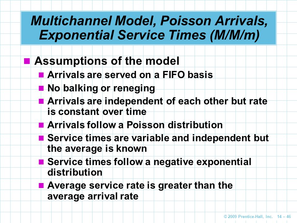 © 2009 Prentice-Hall, Inc. 14 – 46 Multichannel Model, Poisson Arrivals, Exponential Service Times (M/M/m) Assumptions of the model Arrivals are serve
