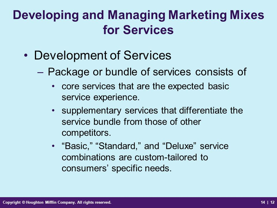 Copyright © Houghton Mifflin Company. All rights reserved.14 | 12 Developing and Managing Marketing Mixes for Services Development of Services –Packag