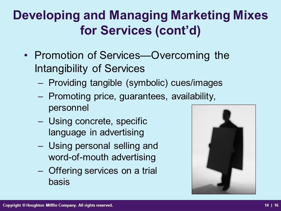 Copyright © Houghton Mifflin Company. All rights reserved.14 | 16 Developing and Managing Marketing Mixes for Services (cont'd) Promotion of Services—