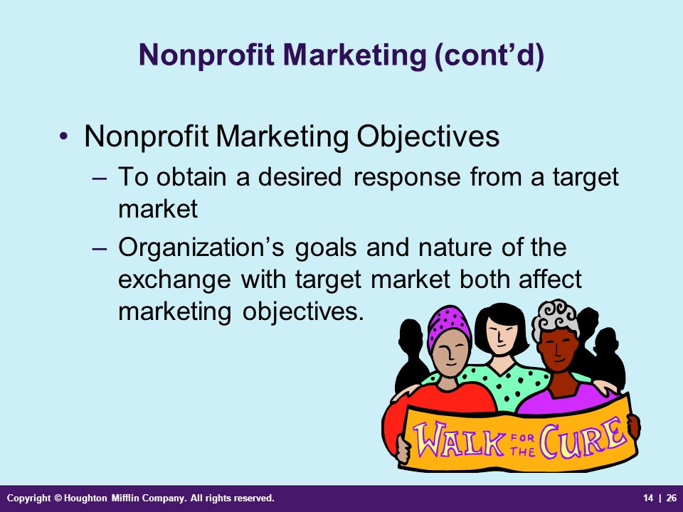 Copyright © Houghton Mifflin Company. All rights reserved.14 | 26 Nonprofit Marketing (cont'd) Nonprofit Marketing Objectives –To obtain a desired res
