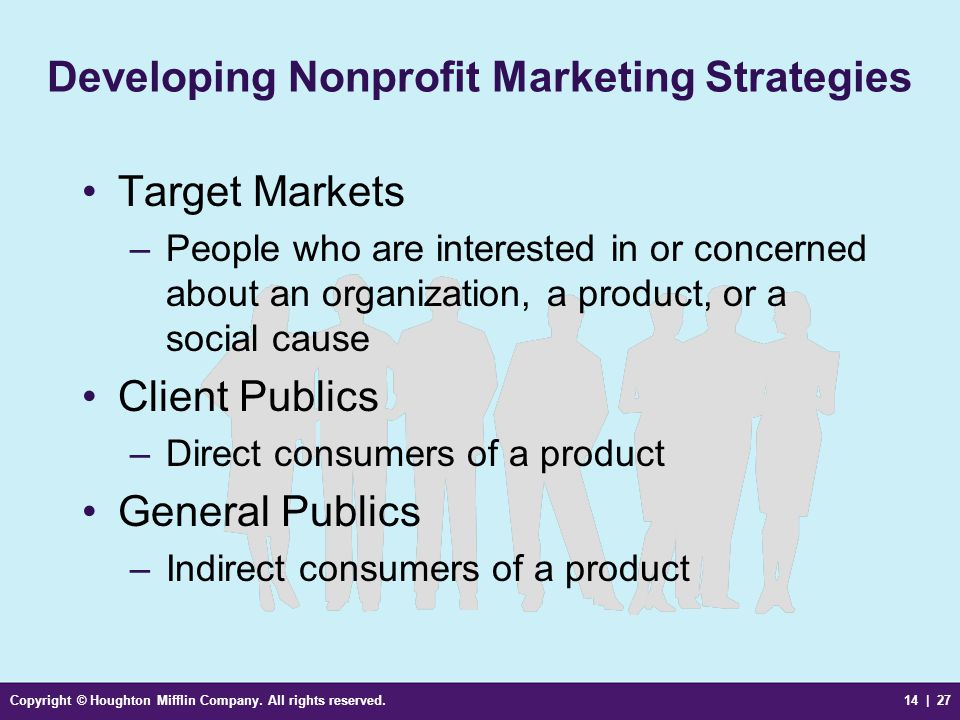 Copyright © Houghton Mifflin Company. All rights reserved.14 | 27 Developing Nonprofit Marketing Strategies Target Markets –People who are interested