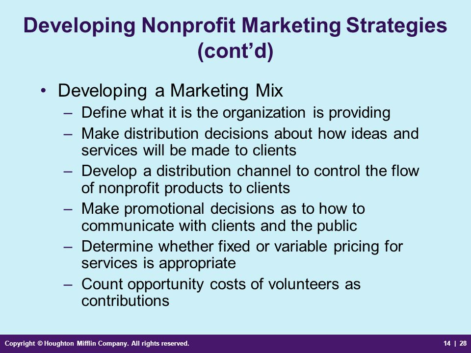 Copyright © Houghton Mifflin Company. All rights reserved.14 | 28 Developing Nonprofit Marketing Strategies (cont'd) Developing a Marketing Mix –Defin