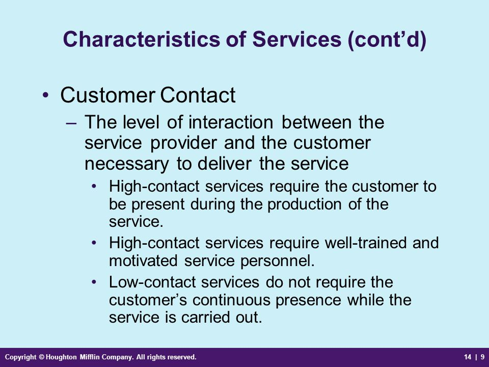 Copyright © Houghton Mifflin Company. All rights reserved.14 | 9 Characteristics of Services (cont'd) Customer Contact –The level of interaction betwe