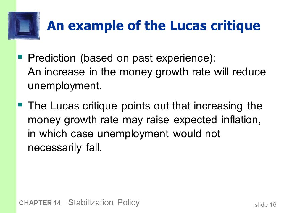 slide 16 CHAPTER 14 Stabilization Policy An example of the Lucas critique  Prediction (based on past experience): An increase in the money growth rate will reduce unemployment.