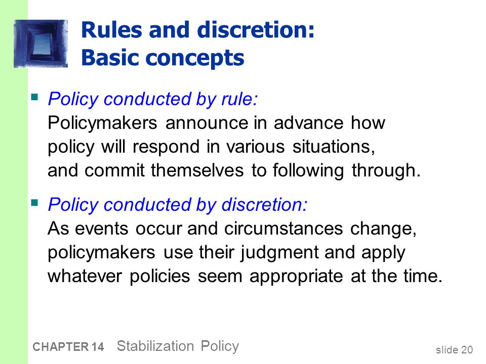 slide 20 CHAPTER 14 Stabilization Policy Rules and discretion: Basic concepts  Policy conducted by rule: Policymakers announce in advance how policy will respond in various situations, and commit themselves to following through.