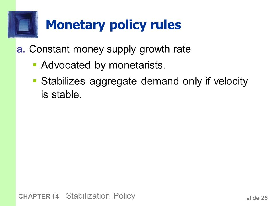 slide 26 CHAPTER 14 Stabilization Policy Monetary policy rules a.Constant money supply growth rate  Advocated by monetarists.